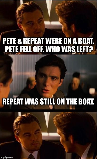 Inception Meme | PETE & REPEAT WERE ON A BOAT. PETE FELL OFF. WHO WAS LEFT? REPEAT WAS STILL ON THE BOAT. | image tagged in memes,inception | made w/ Imgflip meme maker