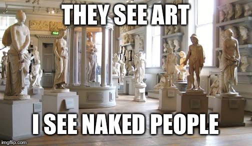 What Is Art? | THEY SEE ART I SEE NAKED PEOPLE | image tagged in memes,art,museum,may be controversial | made w/ Imgflip meme maker
