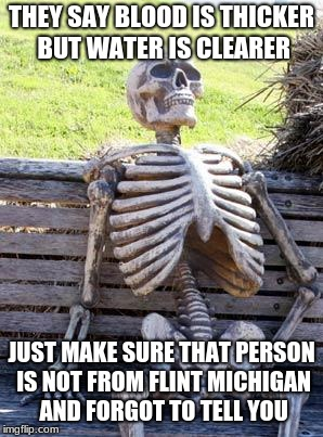 Waiting Skeleton Meme | THEY SAY BLOOD IS THICKER BUT WATER IS CLEARER JUST MAKE SURE THAT PERSON IS NOT FROM FLINT MICHIGAN AND FORGOT TO TELL YOU | image tagged in memes,waiting skeleton | made w/ Imgflip meme maker
