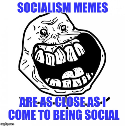 Forever Alone Happy | SOCIALISM MEMES ARE AS CLOSE AS I COME TO BEING SOCIAL | image tagged in memes,forever alone happy | made w/ Imgflip meme maker