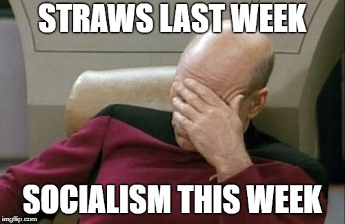 Captain Picard Facepalm Meme | STRAWS LAST WEEK SOCIALISM THIS WEEK | image tagged in memes,captain picard facepalm | made w/ Imgflip meme maker