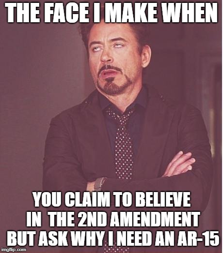 Face You Make Robert Downey Jr Meme | THE FACE I MAKE WHEN YOU CLAIM TO BELIEVE IN  THE 2ND AMENDMENT BUT ASK WHY I NEED AN AR-15 | image tagged in memes,face you make robert downey jr | made w/ Imgflip meme maker
