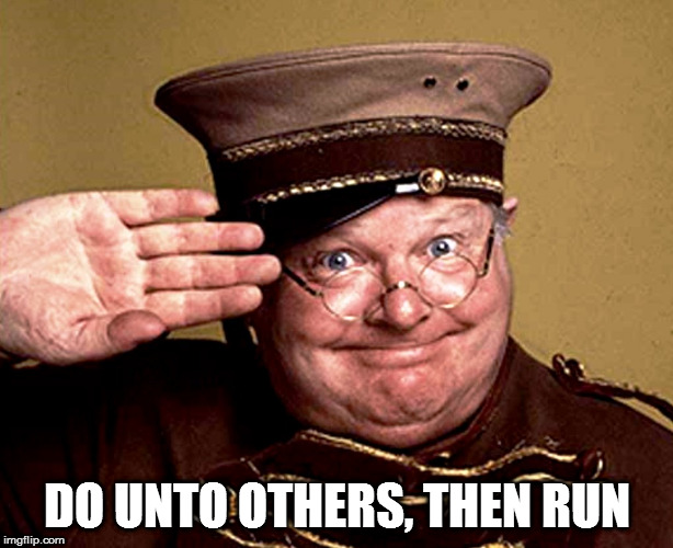 Benny Hill - thur yeth thur | DO UNTO OTHERS, THEN RUN | image tagged in benny hill - thur yeth thur | made w/ Imgflip meme maker
