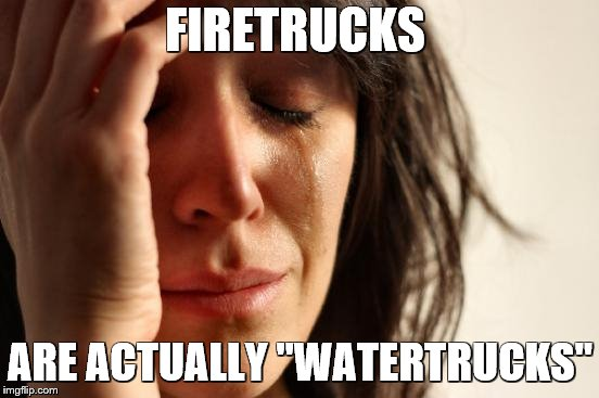 "._. | FIRETRUCKS ARE ACTUALLY ""WATERTRUCKS"" 