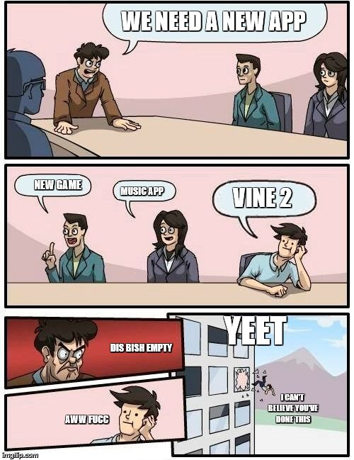 I am tired UGHHH | WE NEED A NEW APP NEW GAME MUSIC APP VINE 2 DIS BISH EMPTY YEET AWW FUCC I CAN'T BELIEVE YOU'VE DONE THIS | image tagged in memes,boardroom meeting suggestion | made w/ Imgflip meme maker