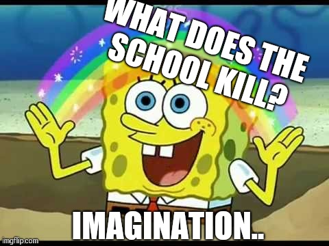 Spongebob imagination | WHAT DOES THE SCHOOL KILL? IMAGINATION.. | image tagged in spongebob imagination | made w/ Imgflip meme maker