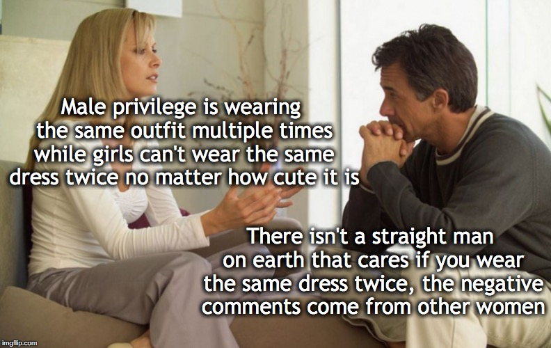Male Privilege | Male privilege is wearing the same outfit multiple times while girls can't wear the same dress twice no matter how cute it is There isn't a  | image tagged in couple talking,male privilege | made w/ Imgflip meme maker
