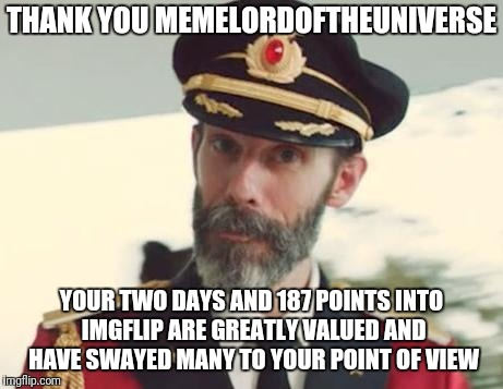 Captain Obvious | THANK YOU MEMELORDOFTHEUNIVERSE YOUR TWO DAYS AND 187 POINTS INTO IMGFLIP ARE GREATLY VALUED AND HAVE SWAYED MANY TO YOUR POINT OF VIEW | image tagged in captain obvious | made w/ Imgflip meme maker