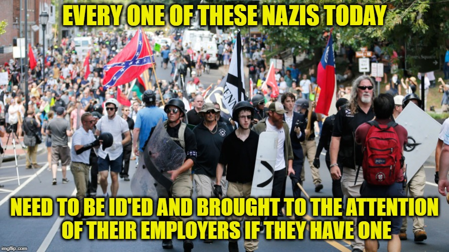 nazis march America Weeps | EVERY ONE OF THESE NAZIS TODAY NEED TO BE ID'ED AND BROUGHT TO THE ATTENTION OF THEIR EMPLOYERS IF THEY HAVE ONE | image tagged in memes,nazi,trump,facists,lock him up,political meme | made w/ Imgflip meme maker