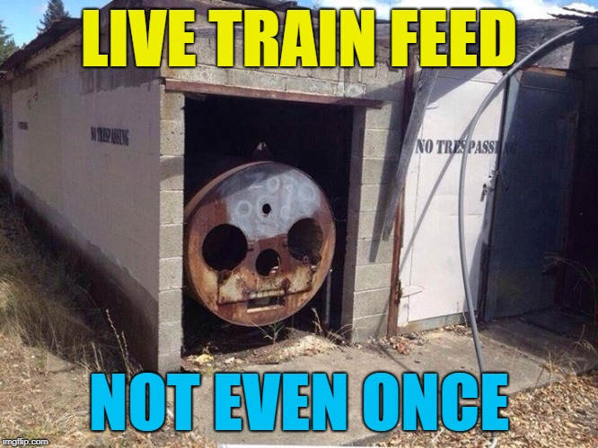 Thomas the Tank Engine  | LIVE TRAIN FEED NOT EVEN ONCE | image tagged in thomas the tank engine | made w/ Imgflip meme maker