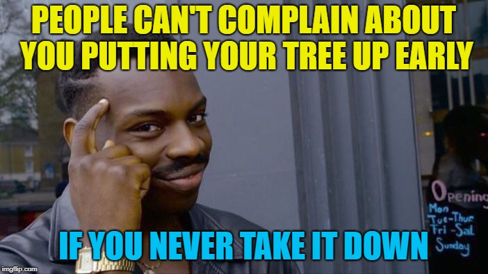 Roll Safe Think About It Meme | PEOPLE CAN'T COMPLAIN ABOUT YOU PUTTING YOUR TREE UP EARLY IF YOU NEVER TAKE IT DOWN | image tagged in memes,roll safe think about it | made w/ Imgflip meme maker