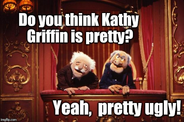 AAAH HAHAHAHA!! | Do you think Kathy Griffin is pretty? Yeah,  pretty ugly! | image tagged in old muppets | made w/ Imgflip meme maker