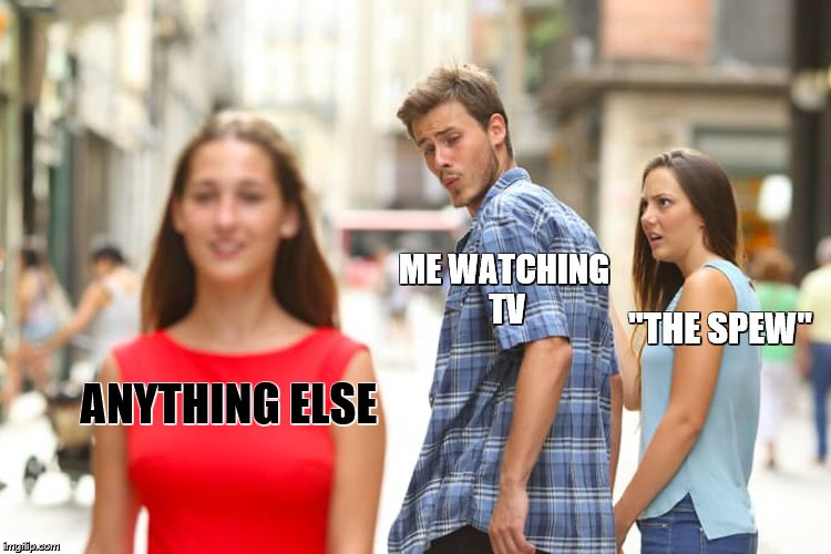 "Distracted Boyfriend Meme | ANYTHING ELSE ME WATCHING TV ""THE SPEW"" 