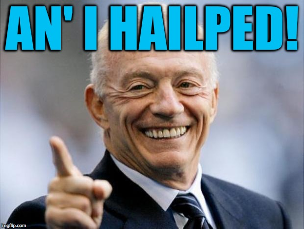 jerry jones | AN' I HAILPED! | image tagged in jerry jones | made w/ Imgflip meme maker