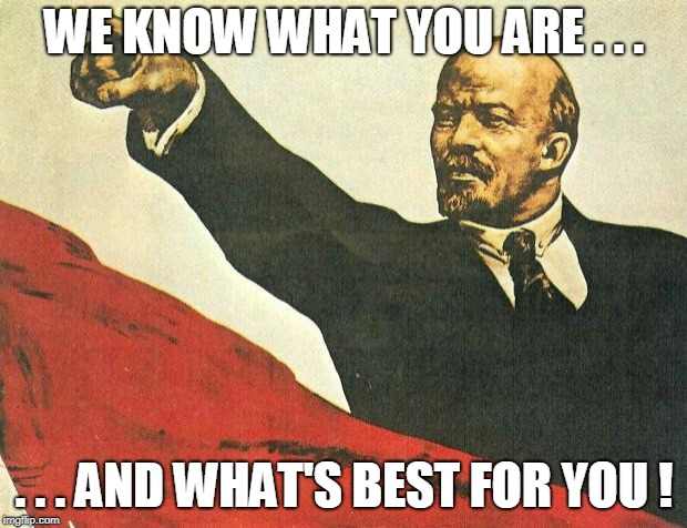 ...you're a communist | WE KNOW WHAT YOU ARE . . . . . . AND WHAT'S BEST FOR YOU ! | image tagged in you're a communist | made w/ Imgflip meme maker
