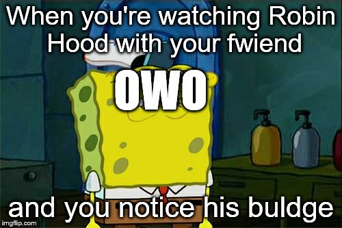 I love disney | When you're watching Robin Hood with your fwiend and you notice his buldge OWO | image tagged in memes,dont you squidward,owo,robin hood | made w/ Imgflip meme maker