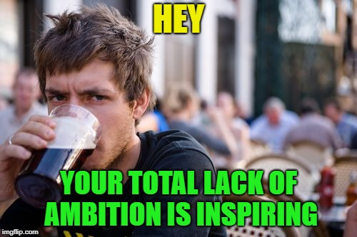 Sweet ambition | HEY YOUR TOTAL LACK OF AMBITION IS INSPIRING | image tagged in memes,lazy college senior,funny | made w/ Imgflip meme maker