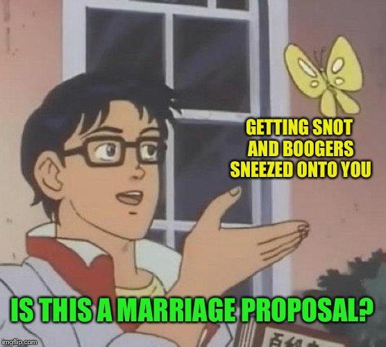 Is This A Pigeon Meme | GETTING SNOT AND BOOGERS SNEEZED ONTO YOU IS THIS A MARRIAGE PROPOSAL? | image tagged in memes,is this a pigeon | made w/ Imgflip meme maker