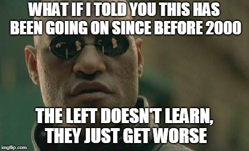 Matrix Morpheus Meme | WHAT IF I TOLD YOU THIS HAS BEEN GOING ON SINCE BEFORE 2000 THE LEFT DOESN'T LEARN, THEY JUST GET WORSE | image tagged in memes,matrix morpheus | made w/ Imgflip meme maker