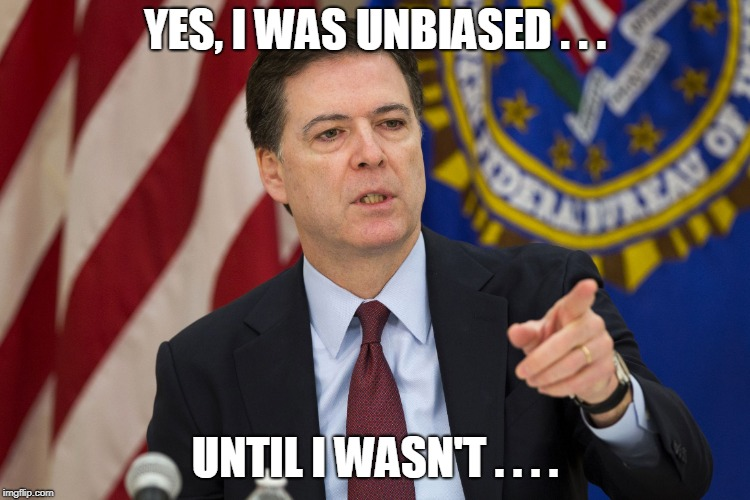 FBI DIRECTOR JAMES COMEY | YES, I WAS UNBIASED . . . UNTIL I WASN'T . . . . | image tagged in fbi director james comey | made w/ Imgflip meme maker