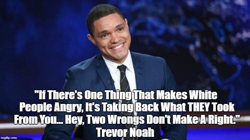 """If There's One Thing That Makes White People Angry, It's Taking Back What THEY Took From You... Hey, Two Wrongs Don't Make A Right."" Trevor 