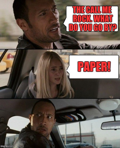 The Rock Driving Meme | THE CALL ME ROCK. WHAT DO YOU GO BY? PAPER! | image tagged in memes,the rock driving | made w/ Imgflip meme maker