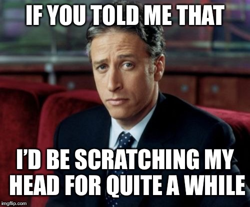 Jon Stewart Skeptical Meme | IF YOU TOLD ME THAT I'D BE SCRATCHING MY HEAD FOR QUITE A WHILE | image tagged in memes,jon stewart skeptical | made w/ Imgflip meme maker