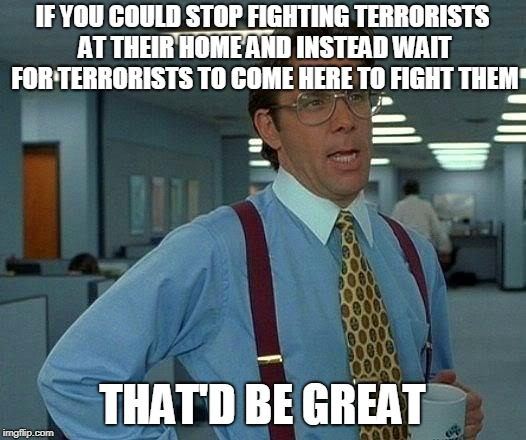 That Would Be Great | IF YOU COULD STOP FIGHTING TERRORISTS AT THEIR HOME AND INSTEAD WAIT FOR TERRORISTS TO COME HERE TO FIGHT THEM THAT'D BE GREAT | image tagged in memes,that would be great,terrorist,terrorists,terrorism,patience | made w/ Imgflip meme maker
