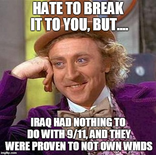 Creepy Condescending Wonka |  HATE TO BREAK IT TO YOU, BUT.... IRAQ HAD NOTHING TO DO WITH 9/11, AND THEY WERE PROVEN TO NOT OWN WMDS | image tagged in memes,creepy condescending wonka,iraq war,iraq,911,weapons of mass destruction | made w/ Imgflip meme maker