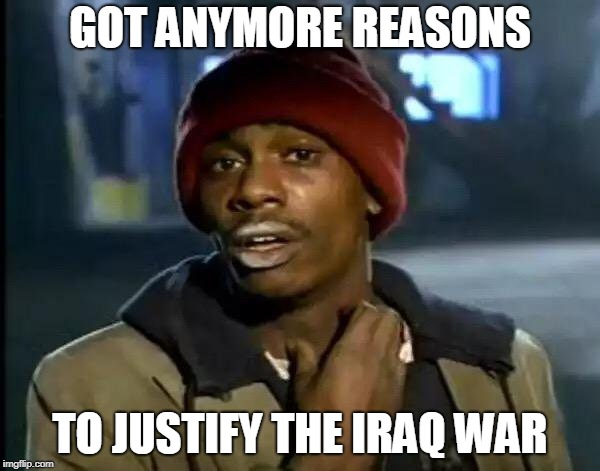 Y'all Got Any More Of That | GOT ANYMORE REASONS TO JUSTIFY THE IRAQ WAR | image tagged in memes,y'all got any more of that,iraq war,iraq,bias,hypocrisy | made w/ Imgflip meme maker