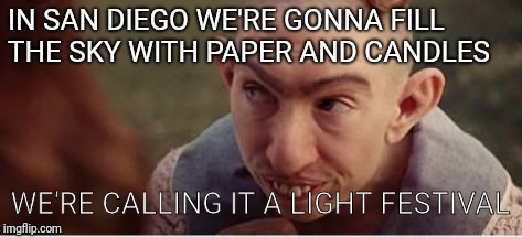 Yes indeed | IN SAN DIEGO WE'RE GONNA FILL THE SKY WITH PAPER AND CANDLES WE'RE CALLING IT A LIGHT FESTIVAL | image tagged in fire,candles,so i guess you can say things are getting pretty serious,fair | made w/ Imgflip meme maker