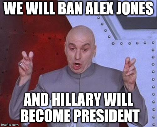 Dr Evil Laser | WE WILL BAN ALEX JONES AND HILLARY WILL BECOME PRESIDENT | image tagged in memes,dr evil laser | made w/ Imgflip meme maker