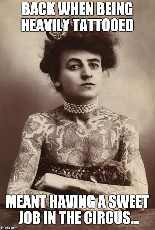 Circus Lady | BACK WHEN BEING HEAVILY TATTOOED MEANT HAVING A SWEET JOB IN THE CIRCUS... | image tagged in memes,funny memes,tattoos,women,tattoo,circus | made w/ Imgflip meme maker