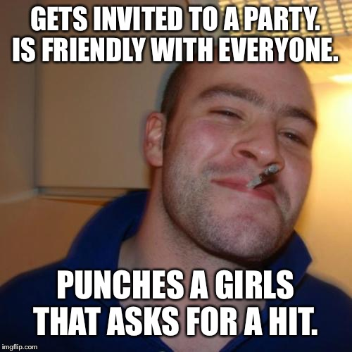 Good Guy Greg | GETS INVITED TO A PARTY. IS FRIENDLY WITH EVERYONE. PUNCHES A GIRLS THAT ASKS FOR A HIT. | image tagged in memes,good guy greg | made w/ Imgflip meme maker