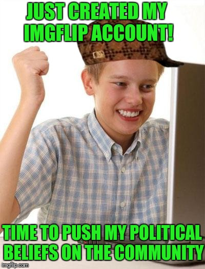 It Seems Lately Like |  JUST CREATED MY IMGFLIP ACCOUNT! TIME TO PUSH MY POLITICAL BELIEFS ON THE COMMUNITY | image tagged in memes,first day on the internet kid,scumbag | made w/ Imgflip meme maker