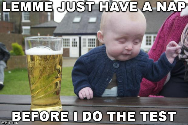Drunken Baby | LEMME JUST HAVE A NAP BEFORE I DO THE TEST | image tagged in drunken baby | made w/ Imgflip meme maker