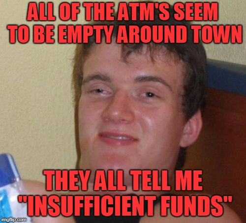 "10 Guy Meme | ALL OF THE ATM'S SEEM TO BE EMPTY AROUND TOWN THEY ALL TELL ME ""INSUFFICIENT FUNDS"" 
