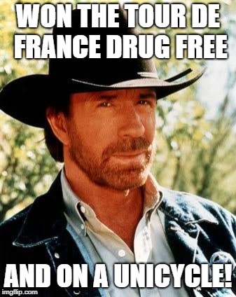 Chuck Norris | WON THE TOUR DE FRANCE DRUG FREE AND ON A UNICYCLE! | image tagged in memes,chuck norris | made w/ Imgflip meme maker