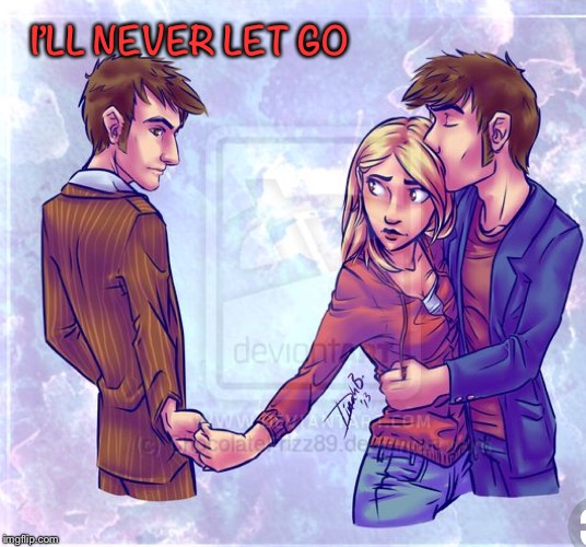 I'll never let go |  I'LL NEVER LET GO | image tagged in doctor who,rose tyler,10th doctor | made w/ Imgflip meme maker