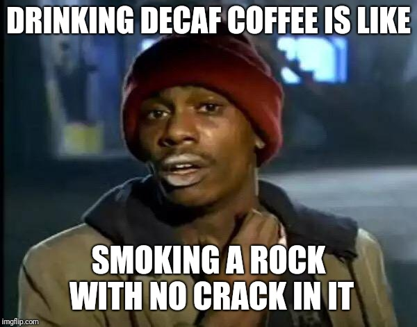 Y'all Got Any More Of That | DRINKING DECAF COFFEE IS LIKE SMOKING A ROCK WITH NO CRACK IN IT | image tagged in memes,y'all got any more of that | made w/ Imgflip meme maker