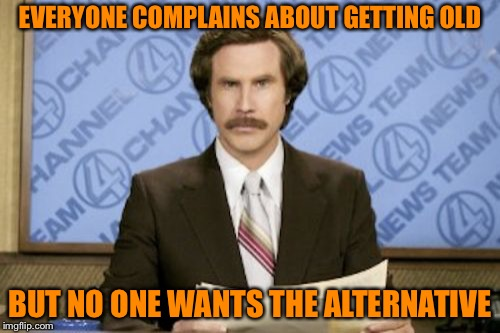 Ron Burgundy | EVERYONE COMPLAINS ABOUT GETTING OLD BUT NO ONE WANTS THE ALTERNATIVE | image tagged in memes,ron burgundy | made w/ Imgflip meme maker