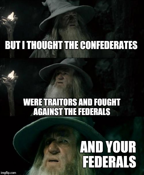 What I as a German think about people complaining about Confederate Statues bieng taken down | BUT I THOUGHT THE CONFEDERATES WERE TRAITORS AND FOUGHT AGAINST THE FEDERALS AND YOUR FEDERALS | image tagged in memes,confused gandalf,neutral | made w/ Imgflip meme maker