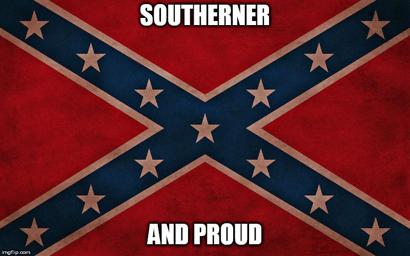 ConfederateFlagTakeItDown |  SOUTHERNER; AND PROUD | image tagged in confederateflagtakeitdown,south,confederate,confederacy,southern,confederate flag | made w/ Imgflip meme maker