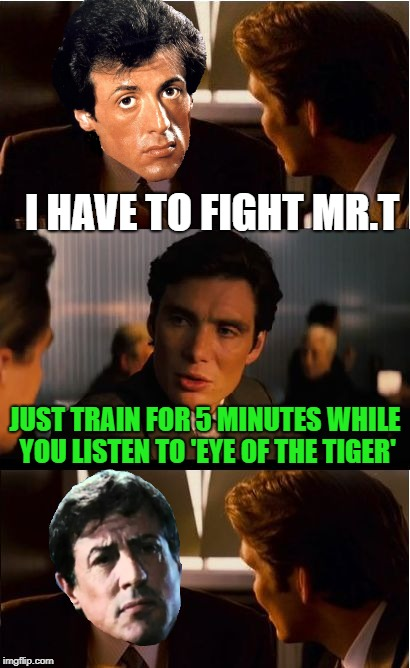 Training montage's be like | I HAVE TO FIGHT MR.T JUST TRAIN FOR 5 MINUTES WHILE YOU LISTEN TO 'EYE OF THE TIGER' | image tagged in memes,inception,music,training,working out | made w/ Imgflip meme maker
