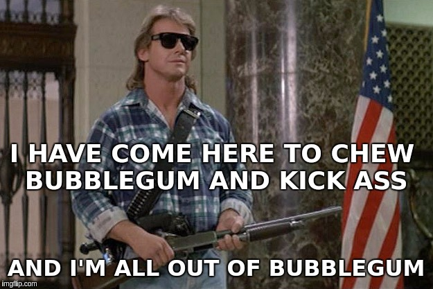 They Live | I HAVE COME HERE TO CHEW BUBBLEGUM AND KICK ASS AND I'M ALL OUT OF BUBBLEGUM | image tagged in they live | made w/ Imgflip meme maker