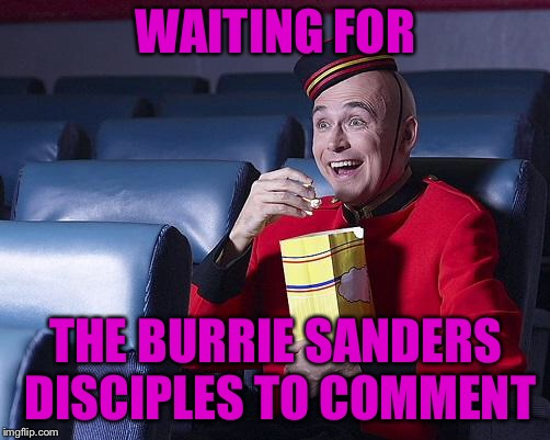 Eat Popcorn | WAITING FOR THE BURRIE SANDERS DISCIPLES TO COMMENT | image tagged in eat popcorn | made w/ Imgflip meme maker