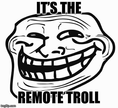 Trollface | IT'S THE REMOTE TROLL | image tagged in trollface | made w/ Imgflip meme maker