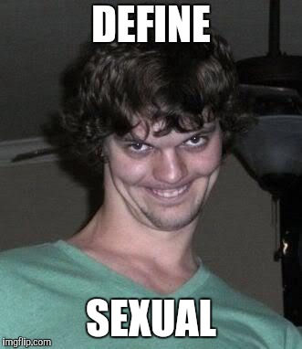 Creepy guy  | DEFINE SEXUAL | image tagged in creepy guy | made w/ Imgflip meme maker