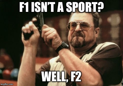 Am I The Only One Around Here Meme | F1 ISN'T A SPORT? WELL, F2 | image tagged in memes,am i the only one around here | made w/ Imgflip meme maker