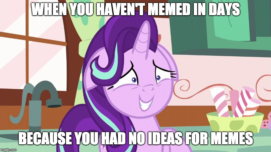 Embarrassed Starlight Glimmer |  WHEN YOU HAVEN'T MEMED IN DAYS; BECAUSE YOU HAD NO IDEAS FOR MEMES | image tagged in embarrassed starlight glimmer,memes,xanderbrony | made w/ Imgflip meme maker